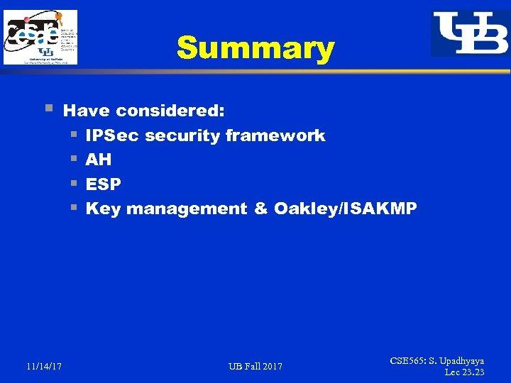 Summary § 11/14/17 Have considered: § IPSec security framework § AH § ESP §