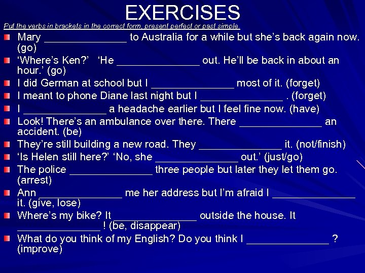 EXERCISES Put the verbs in brackets in the correct form, present perfect or past