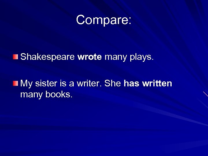 Compare: Shakespeare wrote many plays. My sister is a writer. She has written many