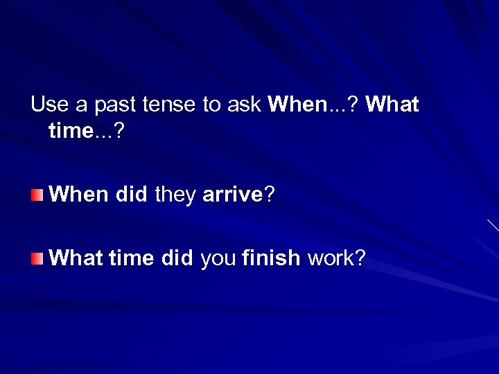 Use a past tense to ask When. . . ? What time. . .