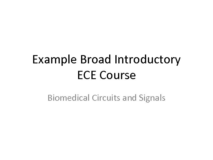 Example Broad Introductory ECE Course Biomedical Circuits and Signals