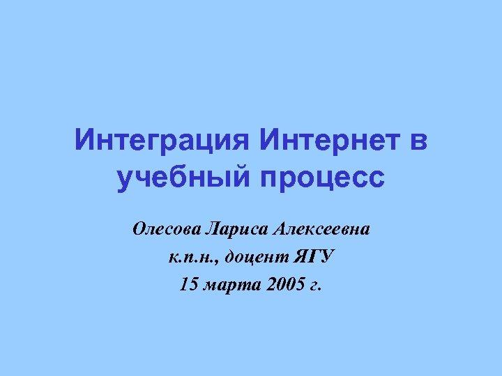 Интеграция Интернет в учебный процесс Олесова Лариса Алексеевна к. п. н. , доцент ЯГУ