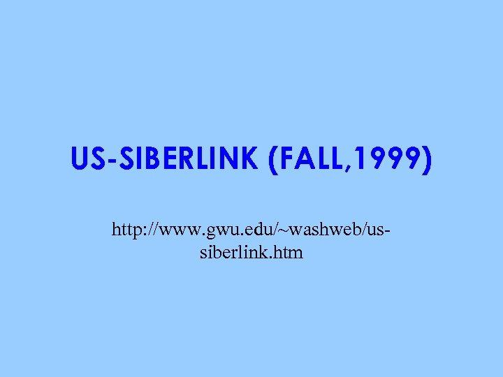 US-SIBERLINK (FALL, 1999) http: //www. gwu. edu/~washweb/ussiberlink. htm