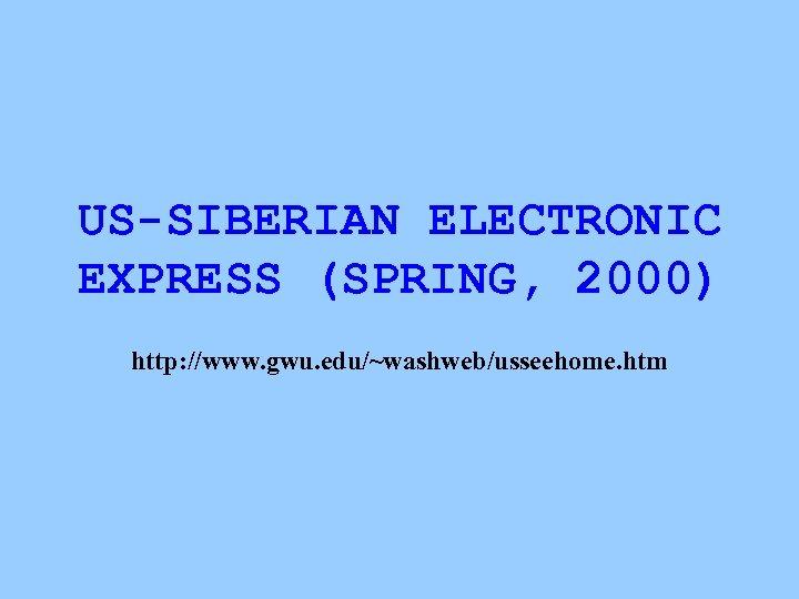 US-SIBERIAN ELECTRONIC EXPRESS (SPRING, 2000) http: //www. gwu. edu/~washweb/usseehome. htm
