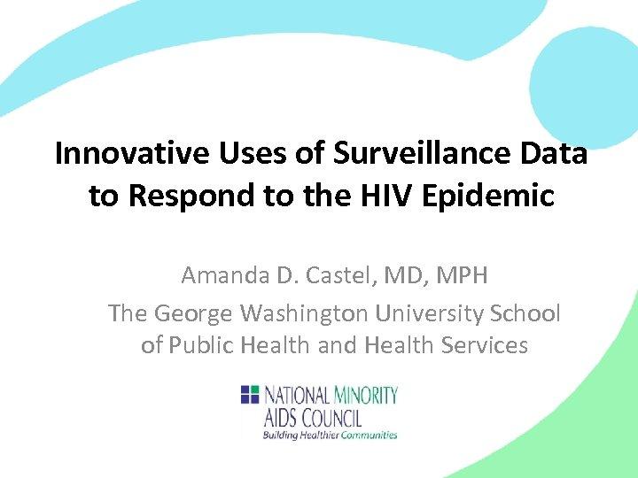 Innovative Uses of Surveillance Data to Respond to the HIV Epidemic Amanda D. Castel,