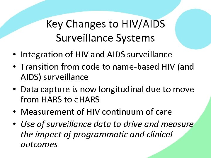 Key Changes to HIV/AIDS Surveillance Systems • Integration of HIV and AIDS surveillance •