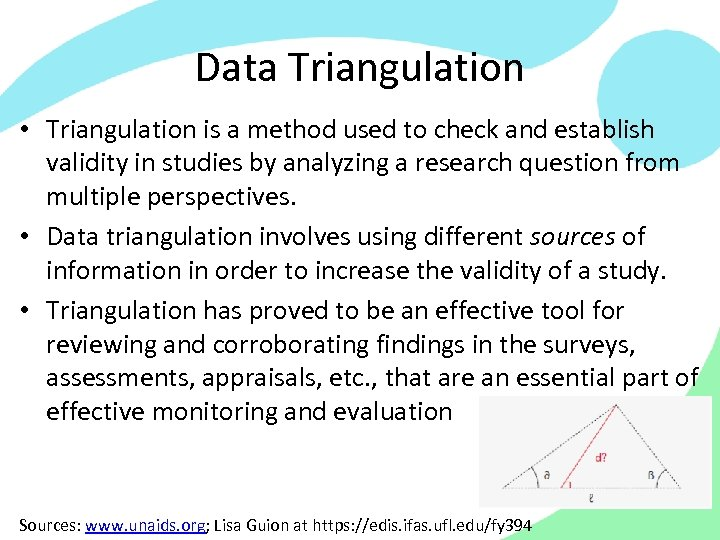 Data Triangulation • Triangulation is a method used to check and establish validity in