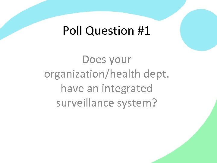 Poll Question #1 Does your organization/health dept. have an integrated surveillance system?