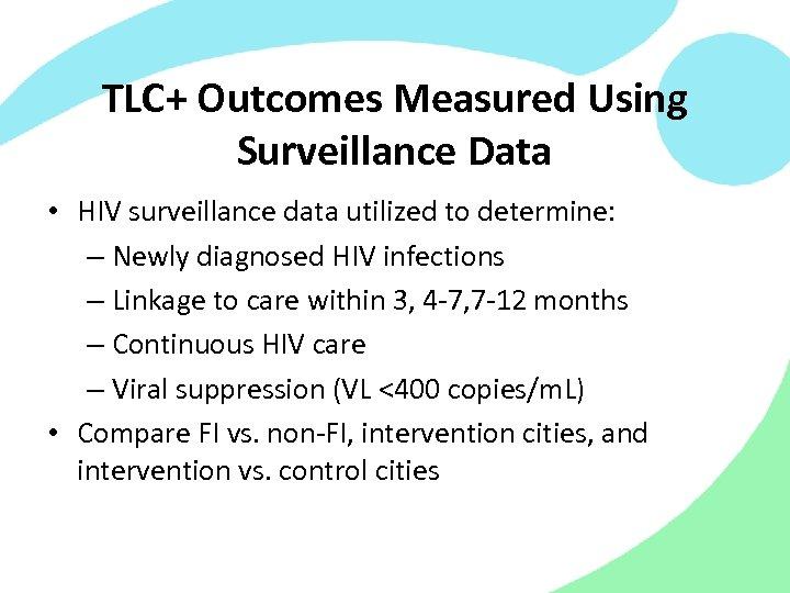 TLC+ Outcomes Measured Using Surveillance Data • HIV surveillance data utilized to determine: –