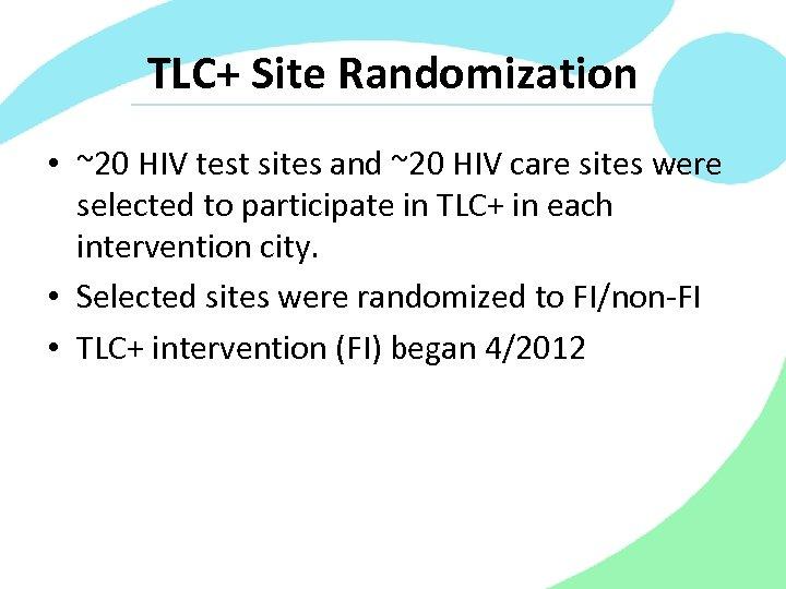 TLC+ Site Randomization • ~20 HIV test sites and ~20 HIV care sites were