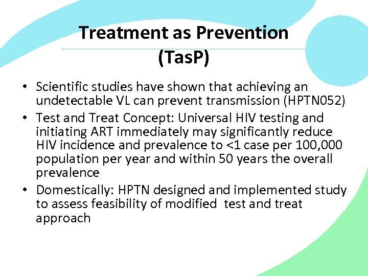 Treatment as Prevention (Tas. P) • Scientific studies have shown that achieving an undetectable