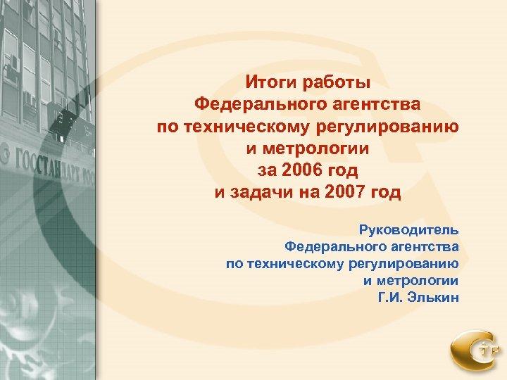 Итоги работы Федерального агентства по техническому регулированию и метрологии за 2006 год и задачи