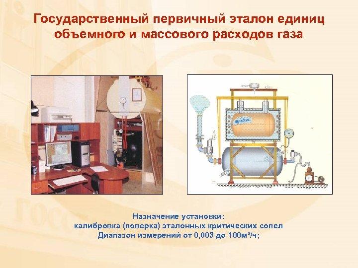 Государственный первичный эталон единиц объемного и массового расходов газа Назначение установки: калибровка (поверка) эталонных