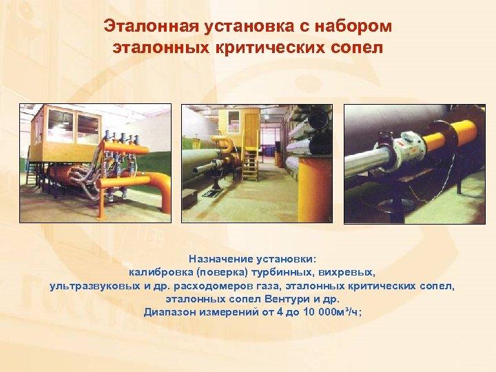 Эталонная установка с набором эталонных критических сопел Назначение установки: калибровка (поверка) турбинных, вихревых, ультразвуковых
