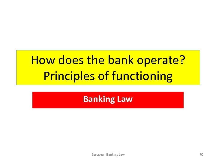 How does the bank operate? Principles of functioning Banking Law European Banking Law 70