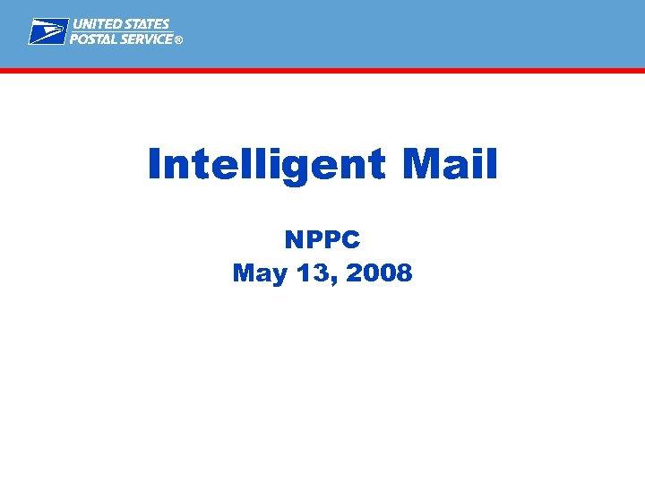 ® Intelligent Mail NPPC May 13, 2008