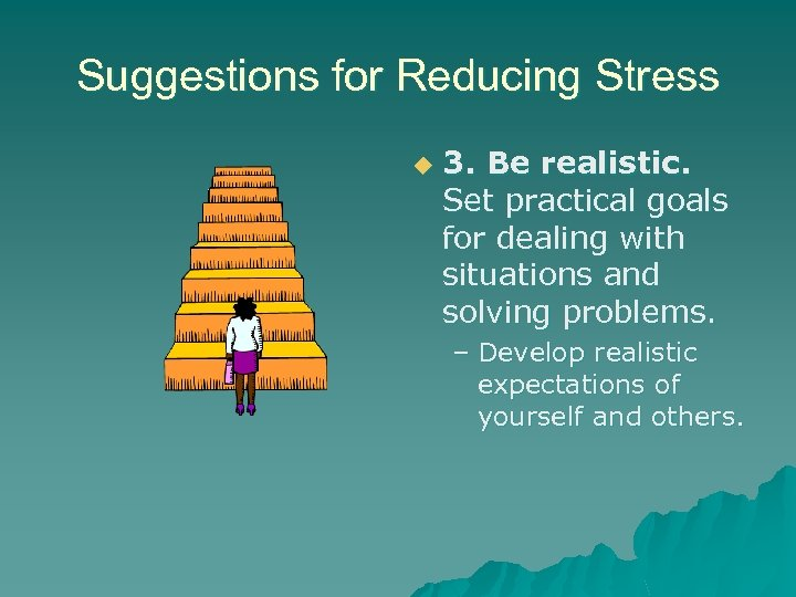 Suggestions for Reducing Stress u 3. Be realistic. Set practical goals for dealing with