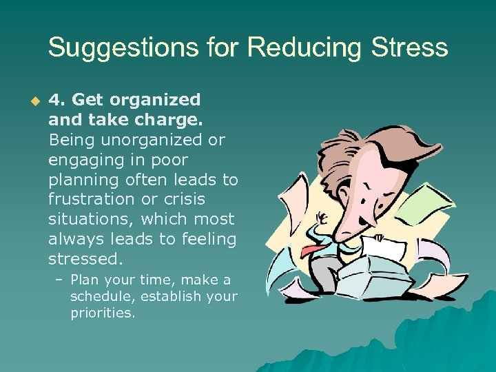 Suggestions for Reducing Stress u 4. Get organized and take charge. Being unorganized or