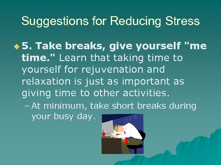 Suggestions for Reducing Stress u 5. Take breaks, give yourself
