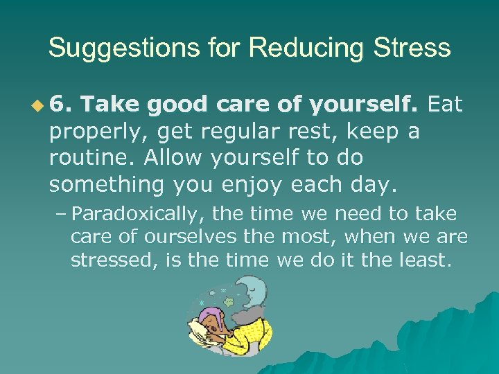 Suggestions for Reducing Stress u 6. Take good care of yourself. Eat properly, get