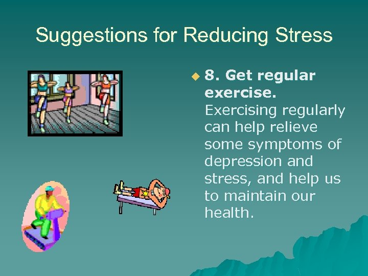Suggestions for Reducing Stress u 8. Get regular exercise. Exercising regularly can help relieve
