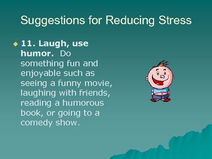 Suggestions for Reducing Stress u 11. Laugh, use humor. Do something fun and enjoyable
