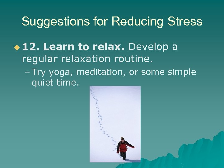 Suggestions for Reducing Stress u 12. Learn to relax. Develop a regular relaxation routine.