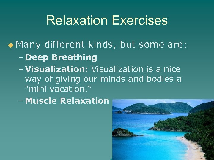Relaxation Exercises u Many different kinds, but some are: – Deep Breathing – Visualization: