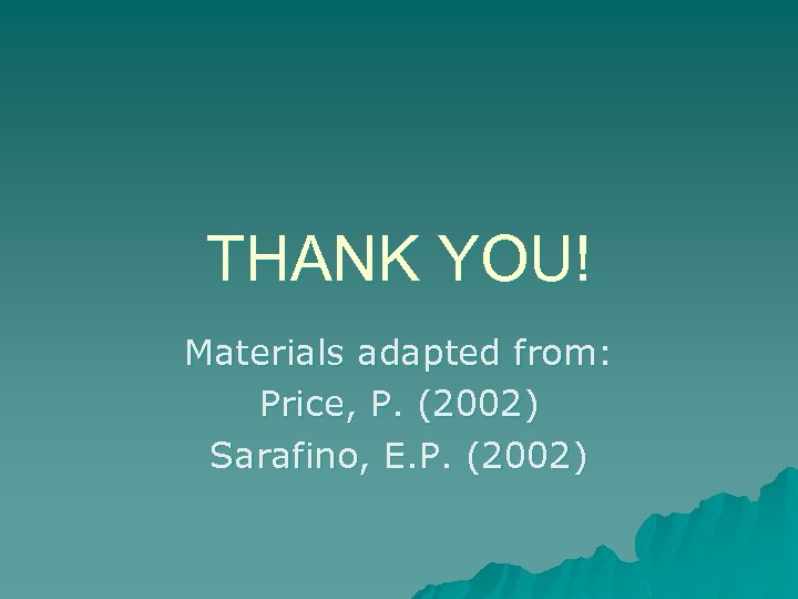 THANK YOU! Materials adapted from: Price, P. (2002) Sarafino, E. P. (2002)