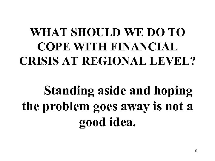 WHAT SHOULD WE DO TO COPE WITH FINANCIAL CRISIS AT REGIONAL LEVEL? Standing aside