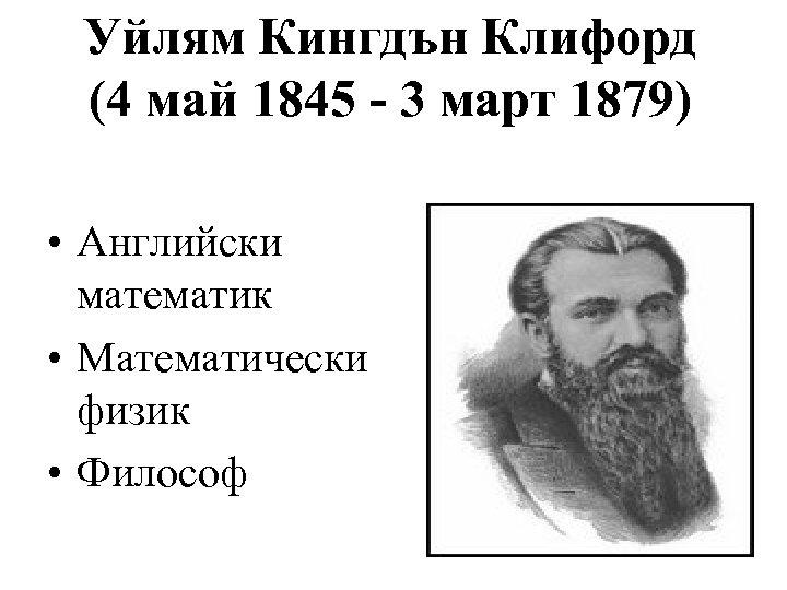 Уйлям Кингдън Клифорд (4 май 1845 - 3 март 1879) • Английски математик •
