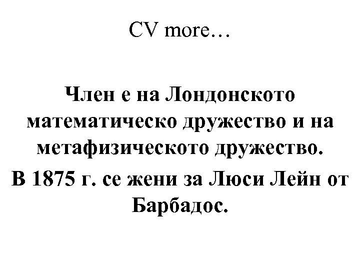 CV more… Член е на Лондонското математическо дружество и на метафизическото дружество. В 1875