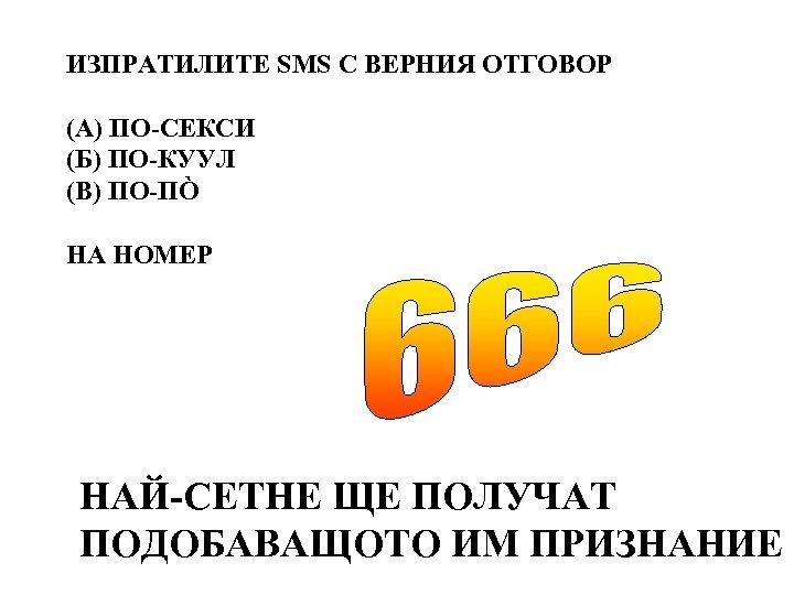 ИЗПРАТИЛИТЕ SMS С ВЕРНИЯ ОТГОВОР (А) ПО-СЕКСИ (Б) ПО-КУУЛ (В) ПО-ПÒ НА НОМЕР НАЙ-СЕТНЕ