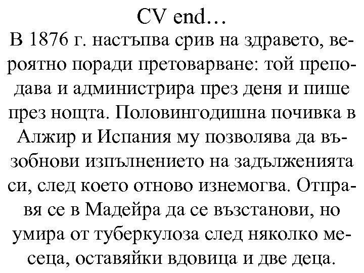 CV end… В 1876 г. настъпва срив на здравето, вероятно поради претоварване: той преподава