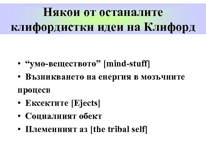 """Някои от останалите клифордистки идеи на Клифорд • """"умо-веществото"""" [mind-stuff] • Възникването на енергия"""