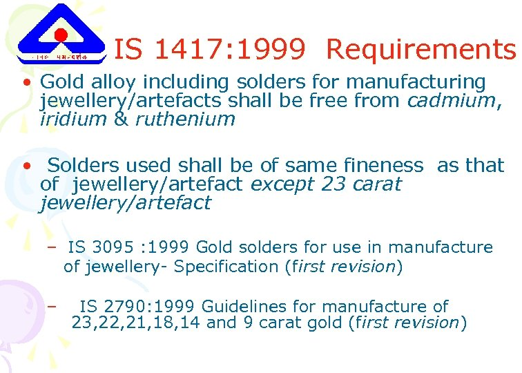 IS 1417: 1999 Requirements • Gold alloy including solders for manufacturing jewellery/artefacts shall be