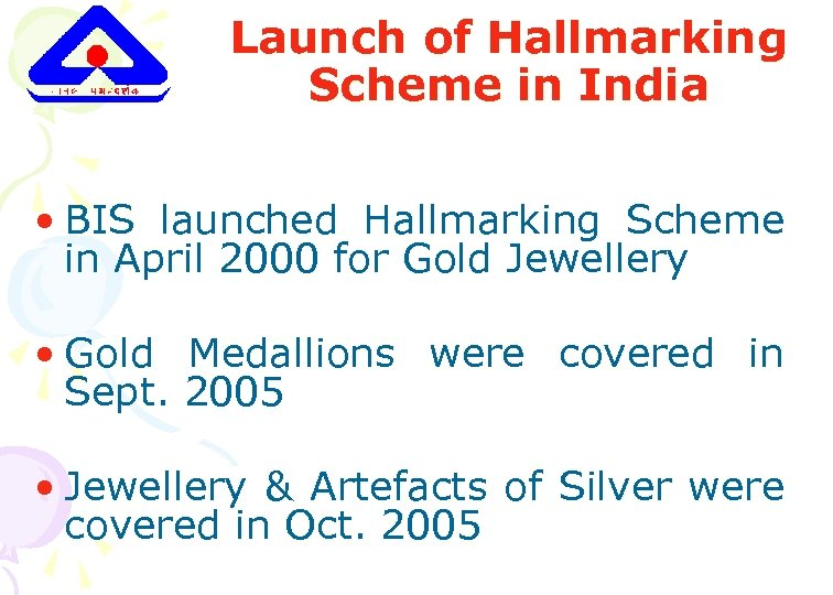 Launch of Hallmarking Scheme in India • BIS launched Hallmarking Scheme in April 2000