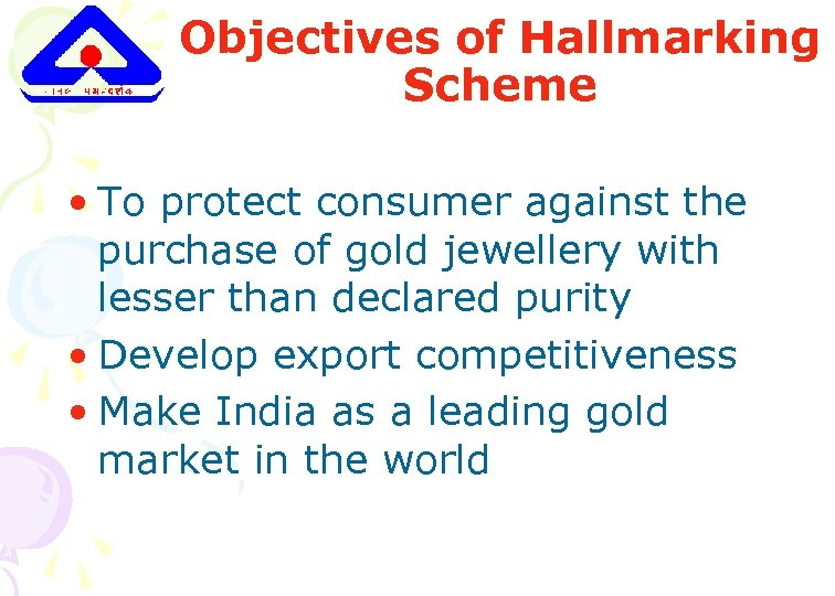Objectives of Hallmarking Scheme • To protect consumer against the purchase of gold jewellery