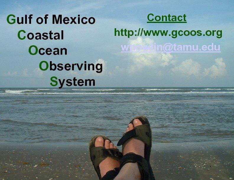 Contact Gulf of Mexico http: //www. gcoos. org Coastal wnowlin@tamu. edu Ocean Observing System