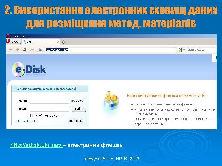 2. Використання електронних сховищ даних для розміщення метод. матеріалів http: //edisk. ukr. net/ –