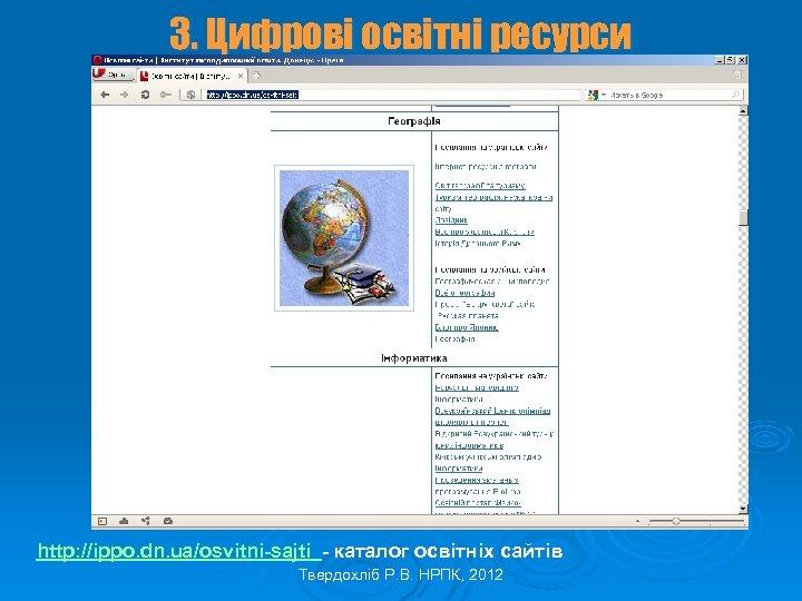 3. Цифрові освітні ресурси http: //ippo. dn. ua/osvitni-sajti - каталог освітніх сайтів Твердохліб Р.