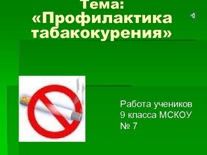 Тема: «Профилактика табакокурения» Работа учеников 9 класса МСКОУ № 7