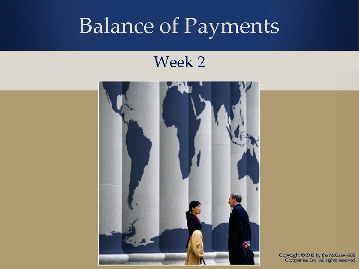 Balance of Payments Week 2 Copyright © 2012 by the Mc. Graw-Hill Companies, Inc.