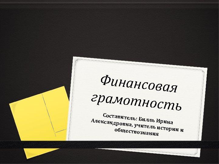 Финансова я грамотнос ть Составите ль: Билль Александр Ирина овна, учит ель истори ии