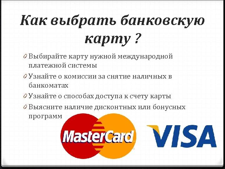 Как выбрать банковскую карту ? 0 Выбирайте карту нужной международной платежной системы 0 Узнайте