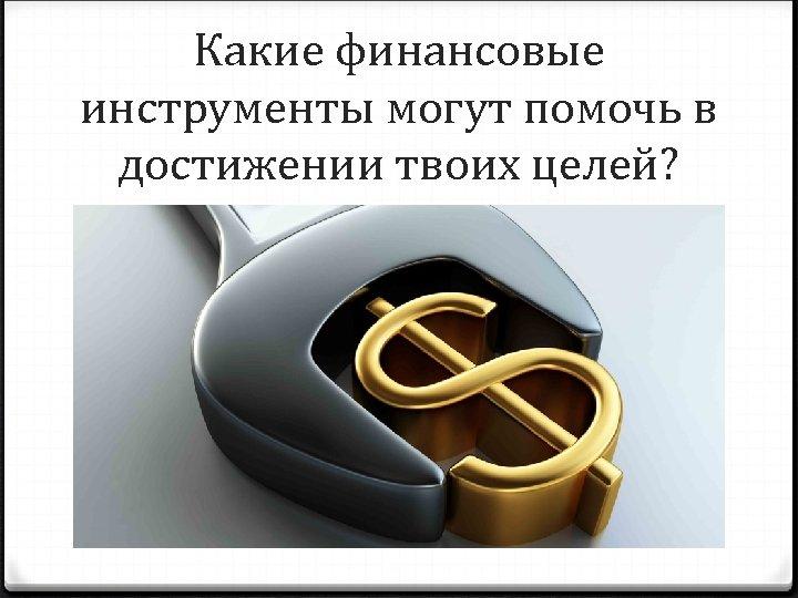 Какие финансовые инструменты могут помочь в достижении твоих целей?