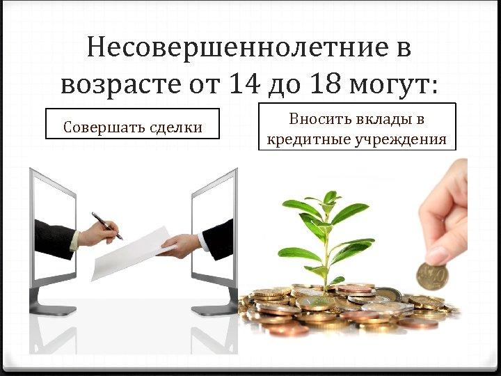 Несовершеннолетние в возрасте от 14 до 18 могут: Совершать сделки Вносить вклады в кредитные