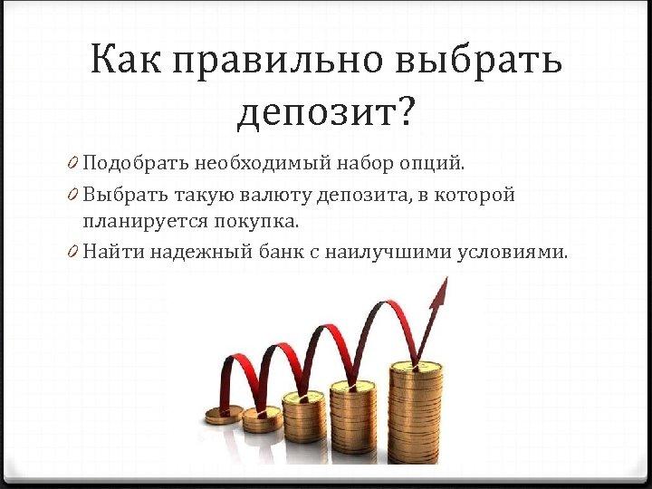 Как правильно выбрать депозит? 0 Подобрать необходимый набор опций. 0 Выбрать такую валюту депозита,