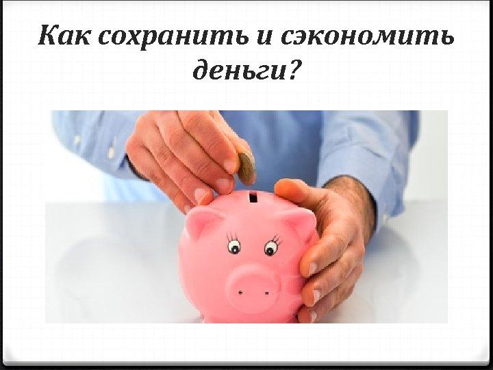 Как сохранить и сэкономить деньги?