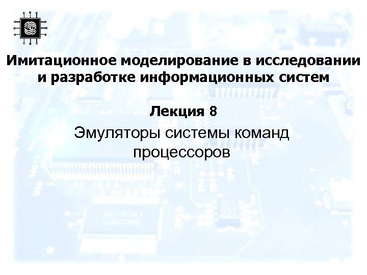 Имитационное моделирование в исследовании и разработке информационных систем Лекция 8 Эмуляторы системы команд процессоров